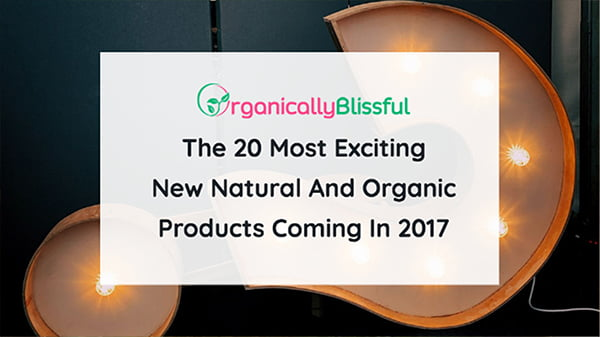 The 20 Most Exciting New Natural And Organic Products Coming In 2017